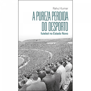 A Pureza Perdida do Desporto - Futebol no Estado Novo, de Rahul Kumar