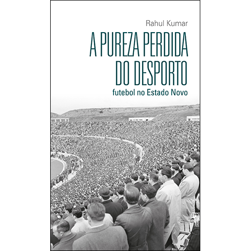 A Pureza Perdida do Desporto – Futebol no Estado Novo, de Rahul Kumar