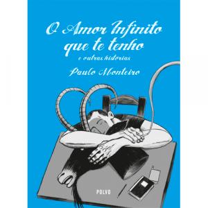 Capa do livro O Amor Infinito que te Tenho e outras histórias, de Paulo Monteiro. Polvo Editora