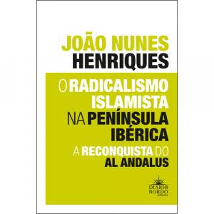 Capa do livro O Radicalismo Islamita na Península Ibéria: A Reconquista do Al Andalus, de João Nunes Henriques. Diário de Bordo