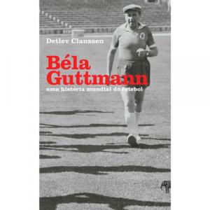 Capa do livro Béla Guttmann: Uma História Mundial do Futebol, de Detlev Claussen. Edições Paquiderme