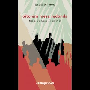 Capa do livro Oito em Mesa Redonda: Franjas da Guerra do Ultramar, de José Lopes Alves. Europress Editora